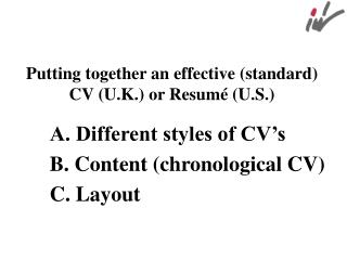 Putting together an effective (standard)  CV (U.K.) or Resumé (U.S.) A. Different styles of CV's