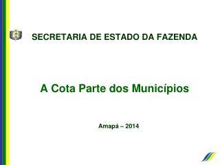 SECRETARIA DE ESTADO DA FAZENDA A Cota Parte dos Municípios  Amapá – 2014