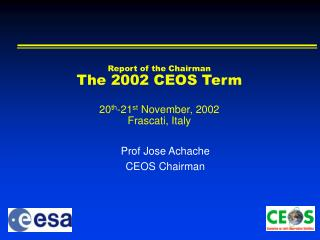 Report of the Chairman The 200 2  CEOS Term 20 th - 21 st  November, 200 2 Frascati ,  Italy