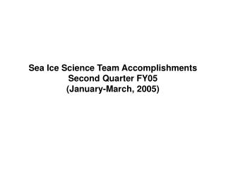 Sea Ice Science Team Accomplishments  Second Quarter FY05 (January-March, 2005)