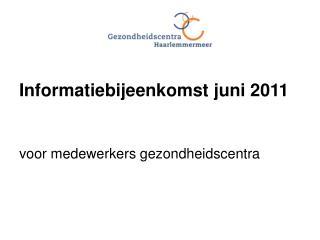 Informatiebijeenkomst juni 2011 voor medewerkers gezondheidscentra
