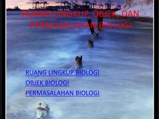 RUANG LINGKUP, OBJEK, DAN  PERMASALAHAN BIOLOGI