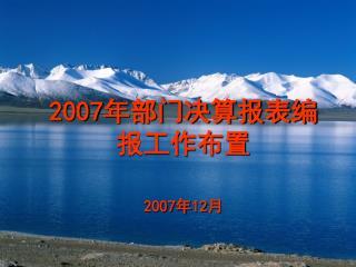 2007 年部门决算报表编报工作布置 2007 年 12 月