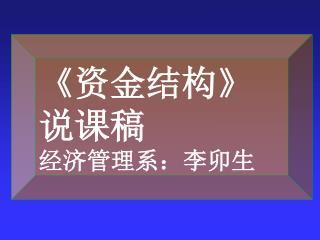 《 资金结构 》                      说课稿                     经济管理系:李卯生