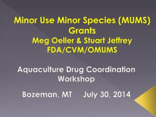 Minor Use Minor Species (MUMS)  Grants  Meg Oeller & Stuart Jeffrey     FDA/CVM/OMUMS