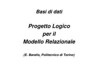 Basi di dati Progett o Logico  per il  Modello Relazionale (E. Baralis, Politecnico di Torino)