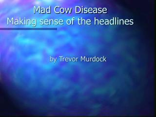 Mad Cow Disease Making sense of the headlines