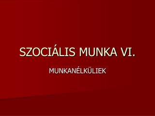 SZOCIÁLIS MUNKA VI.
