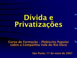 Dívida e Privatizações Curso de Formação – Plebiscito Popular sobre a Companhia Vale do Rio Doce