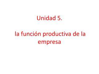 Unidad 5.  la función productiva de la empresa