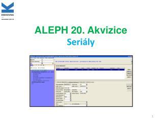 ALEPH 20. Akvizice Seriály
