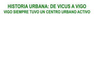 HISTORIA URBANA: DE VICUS A VIGO VIGO SIEMPRE TUVO UN CENTRO URBANO ACTIVO
