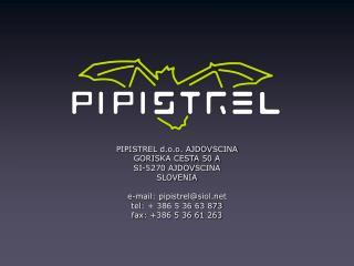 PIPISTREL d.o.o. AJDOVSCINA GORISKA CESTA 50 A SI-5270 AJDOVSCINA  SLOVENIA  e-mail: pipistrelsiol tel:  386 5 36 63 873