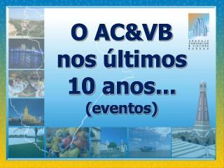 O AC&VB  nos últimos 10 anos... (eventos)