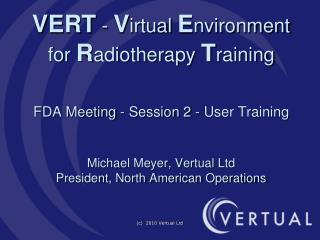 VERT - Virtual Environment for Radiotherapy Training   FDA Meeting - Session 2 - User Training    Michael Meyer, Vertual