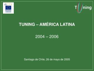 TUNING – AMÉRICA LATINA 2004 – 2006 Santiago de Chile, 26 de mayo de 2005