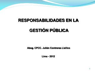 RESPONSABILIDADES EN LA  GESTIÓN PÚBLICA Abog . CPCC. Julián Contreras  Llallico Lima - 2012