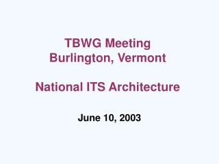 TBWG Meeting Burlington, Vermont National ITS Architecture