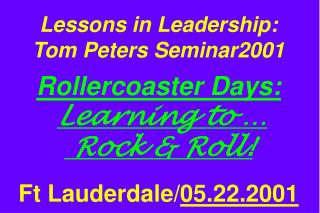Lessons in Leadership: Tom Peters Seminar2001   Rollercoaster Days:  Learning to    Rock  Roll     Ft Lauderdale