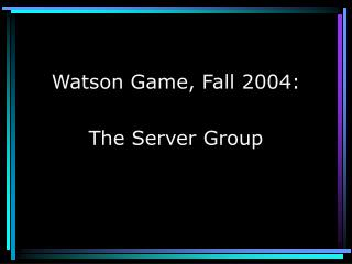 Watson Game, Fall 2004: The Server Group