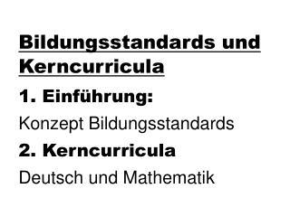 Bildungsstandards und Kerncurricula 1. Einführung: Konzept Bildungsstandards 2. Kerncurricula