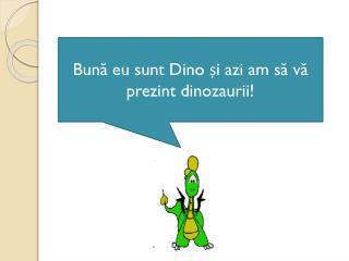 Bun ă eu sunt Dino și azi am să vă prezint dinozaurii!