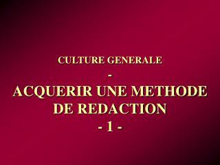 CULTURE GENERALE - ACQUERIR UNE METHODE DE REDACTION - 1 -