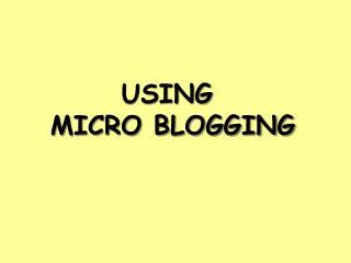 USING  MICRO BLOGGING