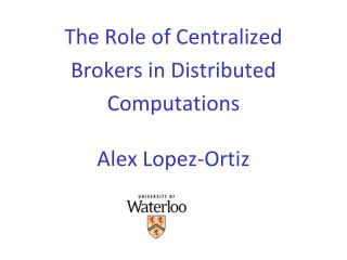 The Role of Centralized Brokers in Distributed Computations Alex Lopez-Ortiz