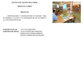 """ESCUELA ING. MANUEL RIVAS MEJIA """"DISEÑA EL CAMBIO"""" PROYECTO:"""