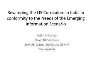 Prof. I V  Malhan Head, DLIS & Dean SoMCIS , Central University Of H. P. Dharamshala