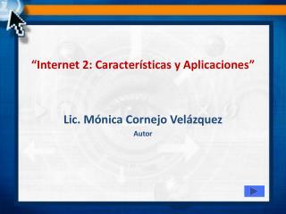 """""""Internet 2: Características y Aplicaciones"""" Lic. Mónica Cornejo Velázquez Autor"""