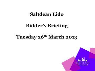 Saltdean Lido  Bidder's Briefing Tuesday 26 th  March 2013