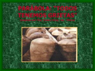 """PARÁBOLA: """"TODOS TENEMOS GRIETAS"""" Adaptada por Hna. Susana Arias, ctsj - México"""