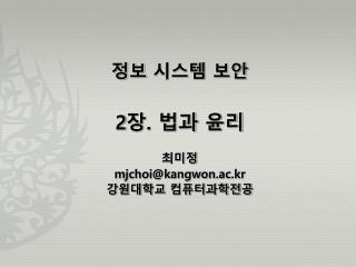 정보 시스템 보안 2 장 .  법과 윤리 최미정 mjchoi@kangwon.ac.kr 강원대학교 컴퓨터과학전공