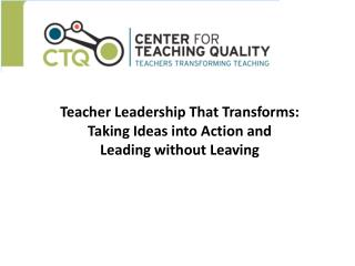Teacher Leadership That Transforms:  Taking Ideas into Action and  Leading without Leaving