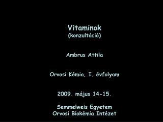 Vitaminok (konzultáció) Ambrus Attila Orvosi K émia, I. évfolyam 2 009. m á jus 14-15.
