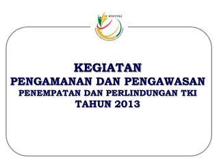 KEGIATAN PENGAMANAN DAN PENGAWASAN PENEMPATAN DAN PERLINDUNGAN TKI  TAHUN 2013