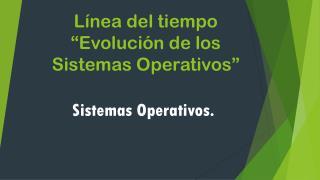 """Línea del tiempo """"Evolución de los  S istemas Operativos"""""""