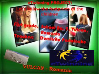 First grade,  School No. 5, Vulcan, Romania Teacher:     Dumitrita Postolache VULCAN  - Romania