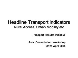 Headline Transport indicators Rural Access, Urban Mobility etc