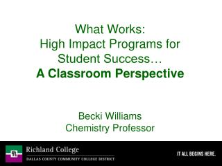 What Works:   High Impact Programs for Student Success… A Classroom Perspective Becki Williams