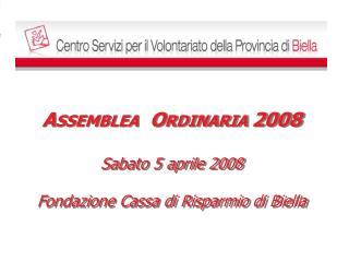 A SSEMBLEA   O RDINARIA  2008 Sabato 5 aprile 2008 Fondazione Cassa di Risparmio di Biella