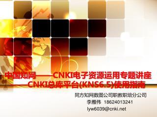 中国知网 ——CNKI 电子资源运用专题讲座 ——CNKI 总库平台 (KNS6.5) 使用指南