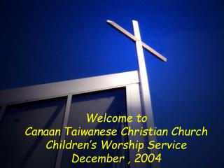 Welcome to Canaan Taiwanese Christian Church Children's Worship Service December , 2004