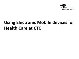 Using Electronic Mobile devices for Health Care at CTC