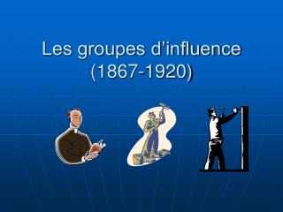 Les groupes d'influence (1867-1920)