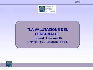 """""""LA VALUTAZIONE DEL PERSONALE """" Riccardo Giovannetti Università C. Cattaneo - LIUC"""