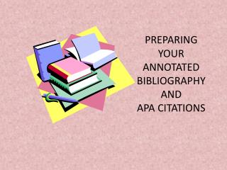 PREPARING YOUR ANNOTATED BIBLIOGRAPHY AND  APA CITATIONS