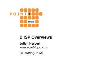 D ISP Overviews Julian Herbert point-topic 28 January 2005